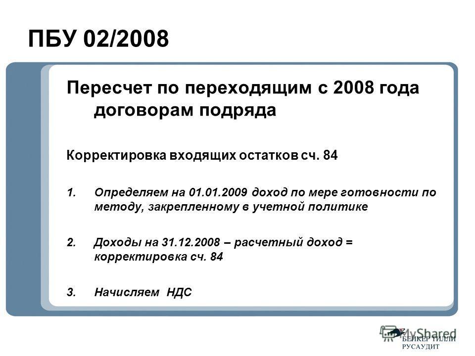 ПБУ 02/2008 Пересчет по переходящим с 2008 года договорам подряда Корректировка входящих остатков сч. 84 1.Определяем на 01.01.2009 доход по мере готовности по методу, закрепленному в учетной политике 2.Доходы на 31.12.2008 – расчетный доход = коррек