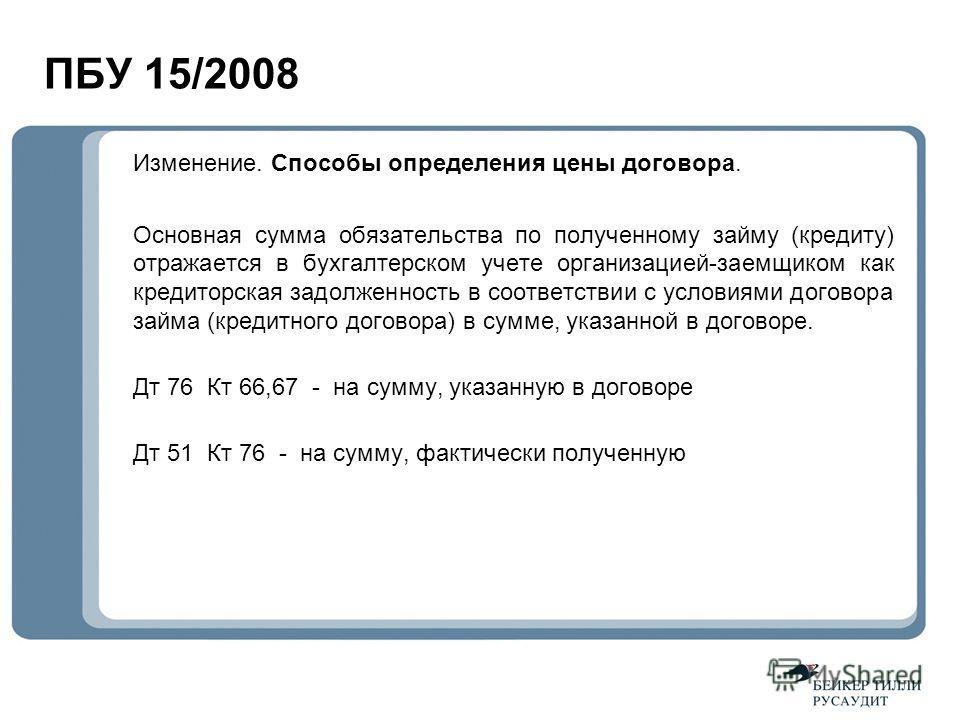 ПБУ 15/2008 Изменение. Способы определения цены договора. Основная сумма обязательства по полученному займу (кредиту) отражается в бухгалтерском учете организацией-заемщиком как кредиторская задолженность в соответствии с условиями договора займа (кр