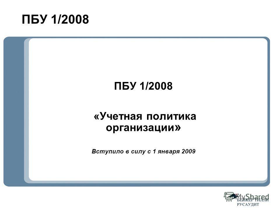 ПБУ 1/2008 «Учетная политика организации » Вступило в силу с 1 января 2009