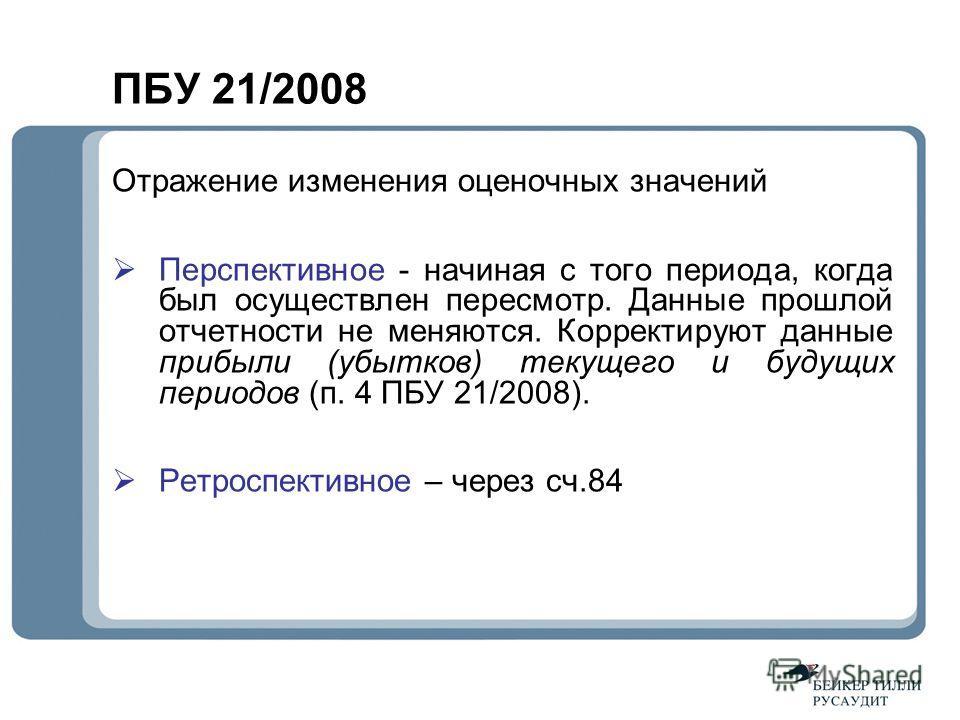 ПБУ 21/2008 Отражение изменения оценочных значений Перспективное - начиная с того периода, когда был осуществлен пересмотр. Данные прошлой отчетности не меняются. Корректируют данные прибыли (убытков) текущего и будущих периодов (п. 4 ПБУ 21/2008). Р