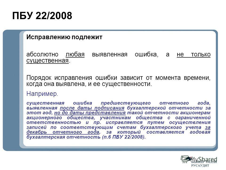 ПБУ 22/2008 Исправлению подлежит абсолютно любая выявленная ошибка, а не только существенная. Порядок исправления ошибки зависит от момента времени, когда она выявлена, и ее существенности. Например. существенная ошибка предшествующего отчетного года