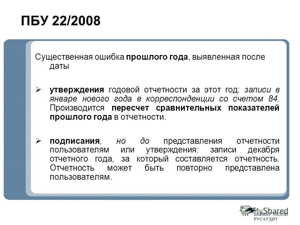 ПБУ 22/2008 Существенная ошибка прошлого года, выявленная после даты утверждения годовой отчетности за этот год: записи в январе нового года в корреспонденции со счетом 84. Производится пересчет сравнительных показателей прошлого года в отчетности. п