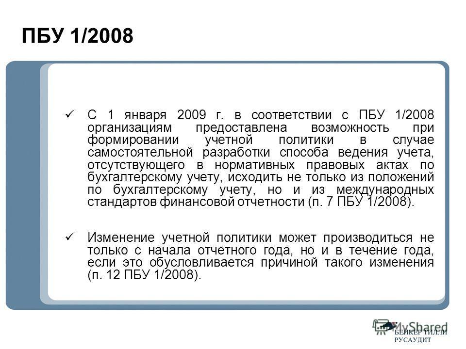 ПБУ 1/2008 С 1 января 2009 г. в соответствии с ПБУ 1/2008 организациям предоставлена возможность при формировании учетной политики в случае самостоятельной разработки способа ведения учета, отсутствующего в нормативных правовых актах по бухгалтерском