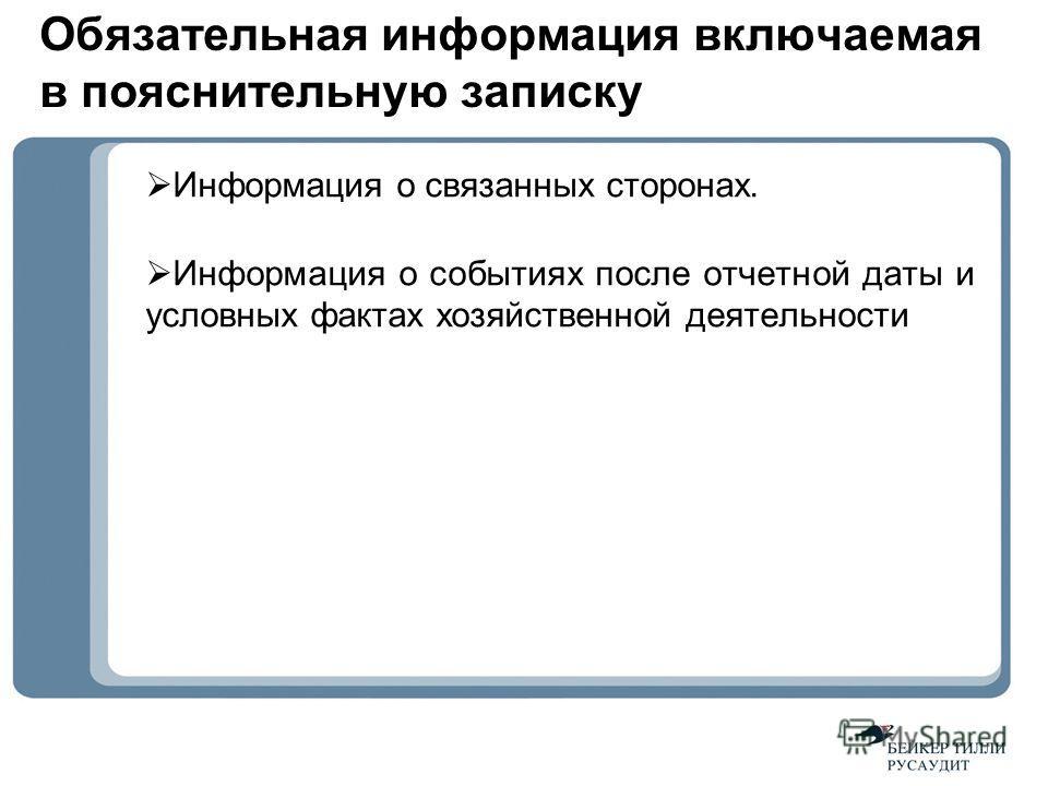 Обязательная информация включаемая в пояснительную записку Информация о связанных сторонах. Информация о событиях после отчетной даты и условных фактах хозяйственной деятельности