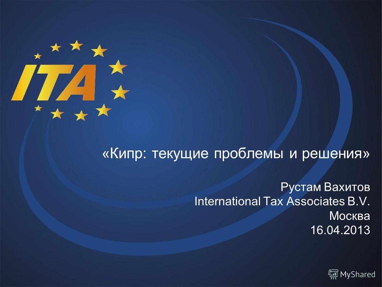 «Кипр: текущие проблемы и решения» Рустам Вахитов International Tax Associates B.V. Москва 16.04.2013