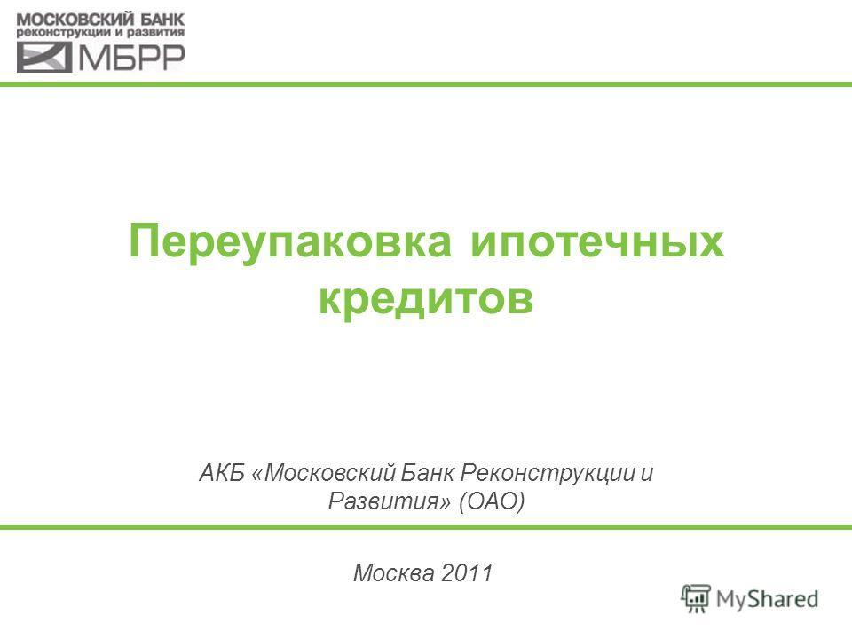 Переупаковка ипотечных кредитов Москва 2011 АКБ «Московский Банк Реконструкции и Развития» (ОАО)