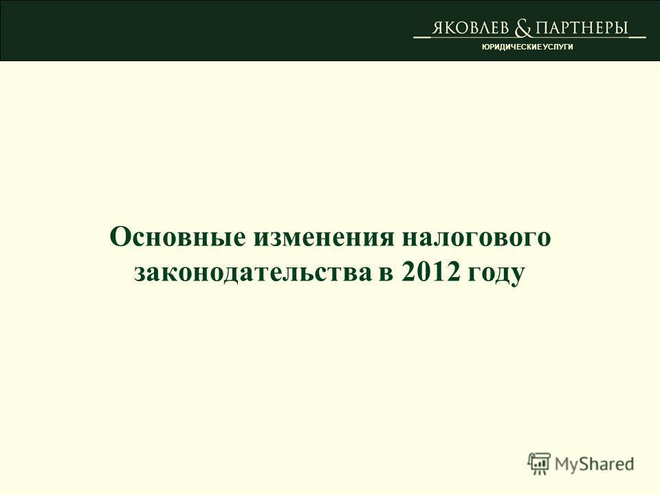 ЮРИДИЧЕСКИЕ УСЛУГИ Основные изменения налогового законодательства в 2012 году