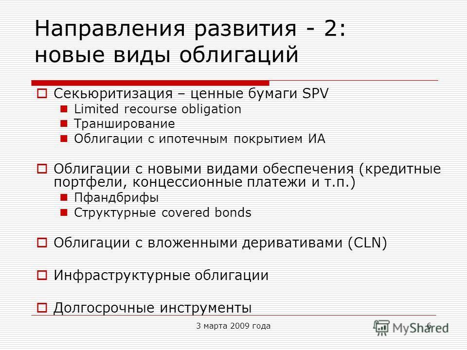 3 марта 2009 года6 Направления развития - 2: новые виды облигаций Секьюритизация – ценные бумаги SPV Limited recourse obligation Транширование Облигации с ипотечным покрытием ИА Облигации с новыми видами обеспечения (кредитные портфели, концессионные