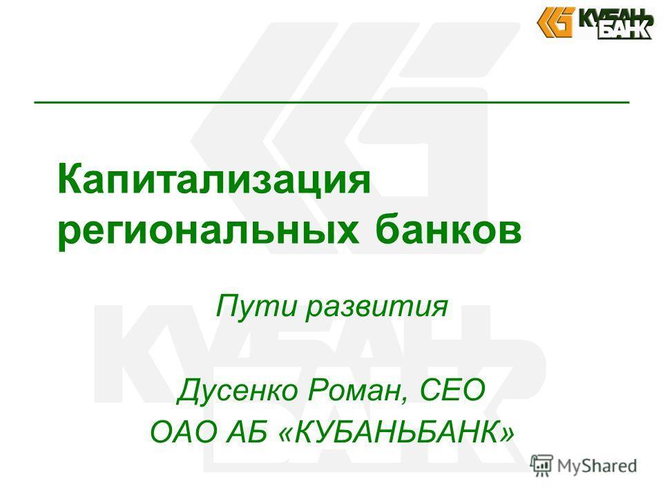 Капитализация региональных банков Пути развития Дусенко Роман, CEO ОАО АБ «КУБАНЬБАНК»