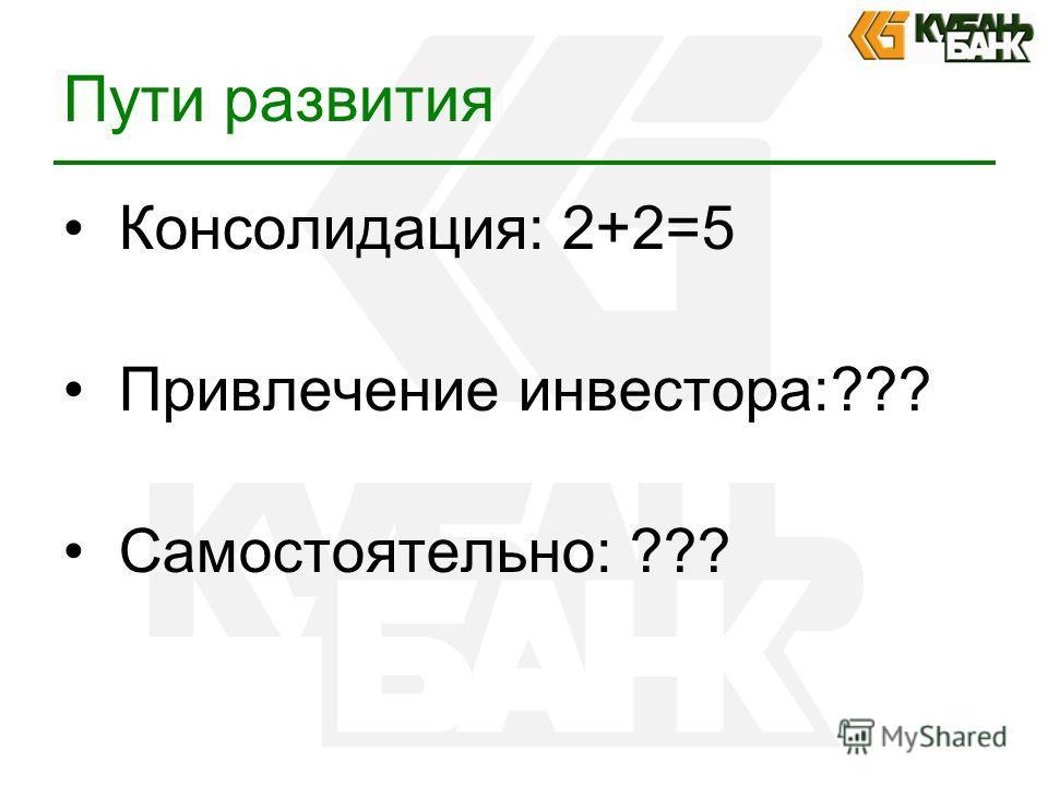 Пути развития Консолидация: 2+2=5 Привлечение инвестора:??? Самостоятельно: ???