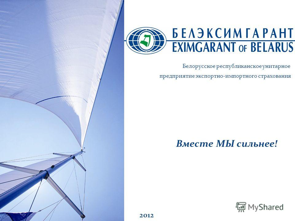 Вместе МЫ сильнее! 2012 Белорусское республиканское унитарное предприятие экспортно-импортного страхования