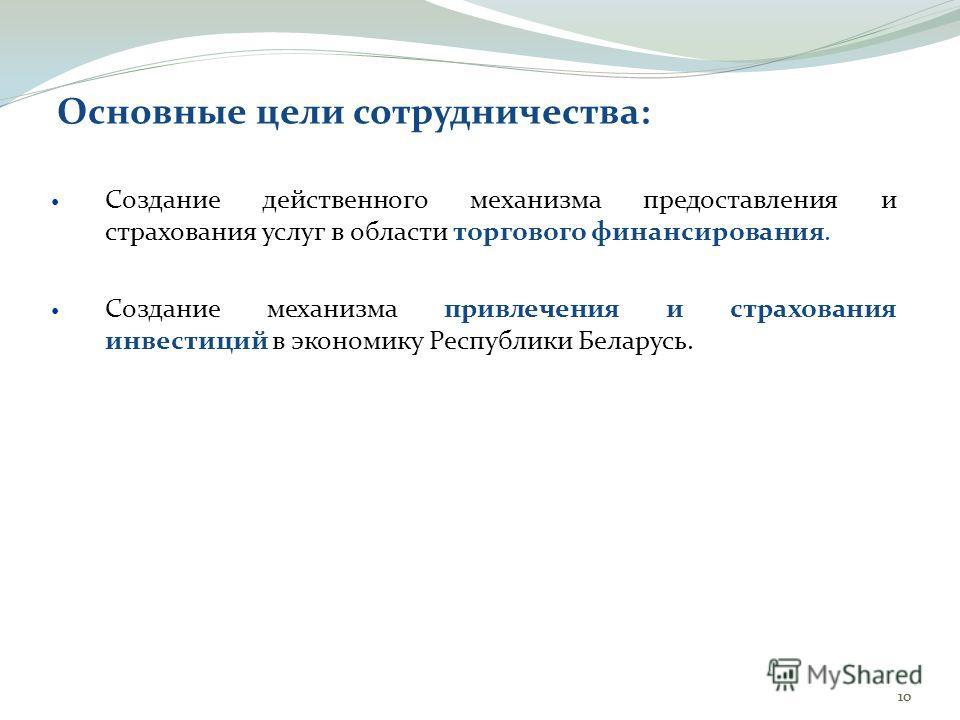 10 Основные цели сотрудничества: Создание действенного механизма предоставления и страхования услуг в области торгового финансирования. Создание механизма привлечения и страхования инвестиций в экономику Республики Беларусь.