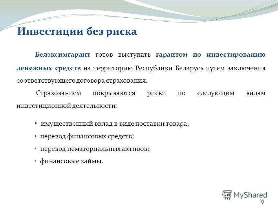 13 Белэксимгарант готов выступать гарантом по инвестированию денежных средств на территорию Республики Беларусь путем заключения соответствующего договора страхования. Страхованием покрываются риски по следующим видам инвестиционной деятельности: Инв