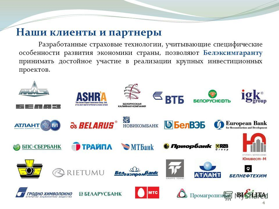 44 Наши клиенты и партнеры Разработанные страховые технологии, учитывающие специфические особенности развития экономики страны, позволяют Белэксимгаранту принимать достойное участие в реализации крупных инвестиционных проектов.