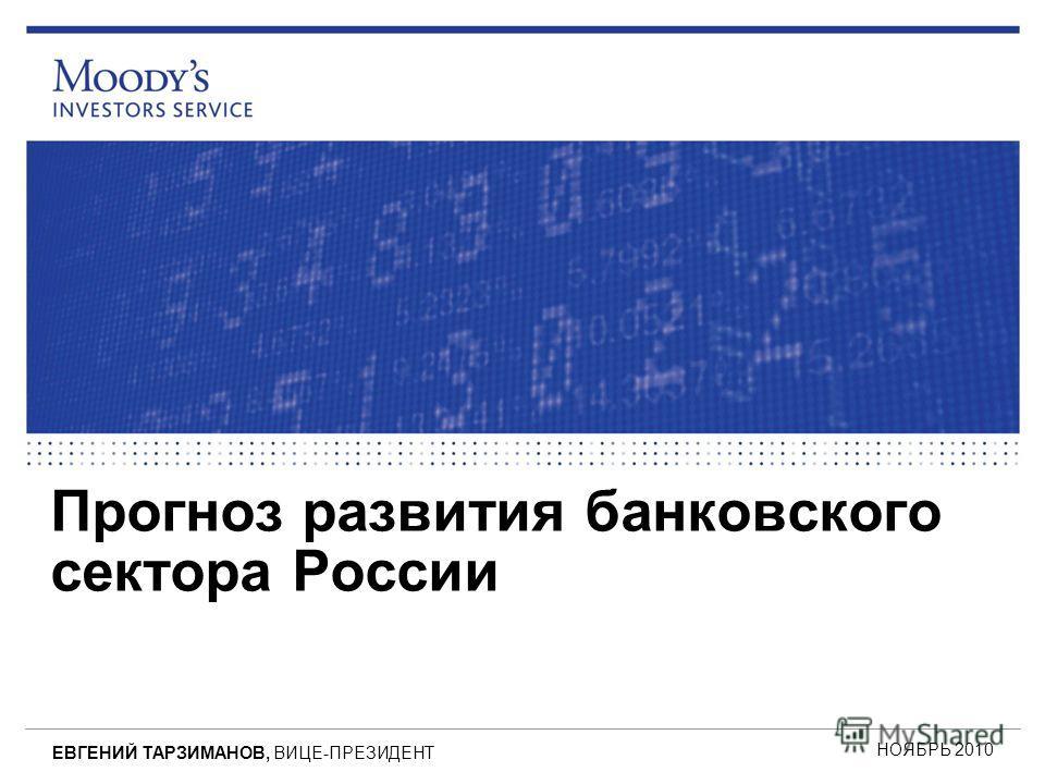Прогноз развития банковского сектора России НОЯБРЬ 2010 ЕВГЕНИЙ ТАРЗИМАНОВ, ВИЦЕ-ПРЕЗИДЕНТ