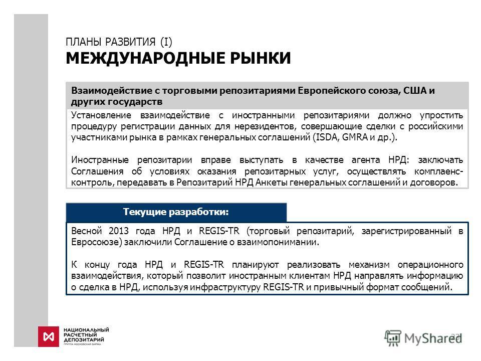 23 ПЛАНЫ РАЗВИТИЯ (I) МЕЖДУНАРОДНЫЕ РЫНКИ Установление взаимодействие с иностранными репозитариями должно упростить процедуру регистрации данных для нерезидентов, совершающие сделки с российскими участниками рынка в рамках генеральных соглашений (ISD