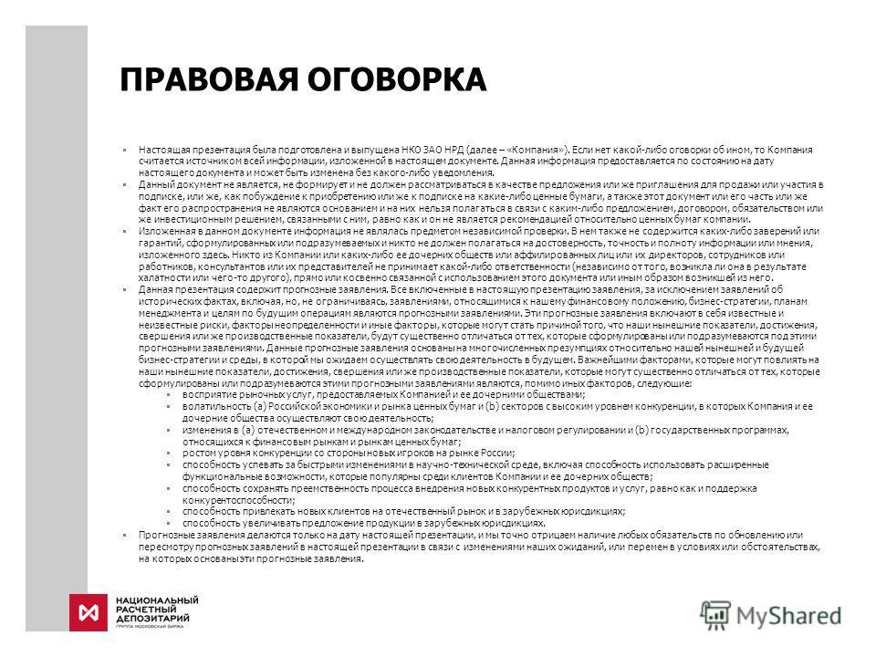 ПРАВОВАЯ ОГОВОРКА Настоящая презентация была подготовлена и выпущена НКО ЗАО НРД (далее – «Компания»). Если нет какой-либо оговорки об ином, то Компания считается источником всей информации, изложенной в настоящем документе. Данная информация предост