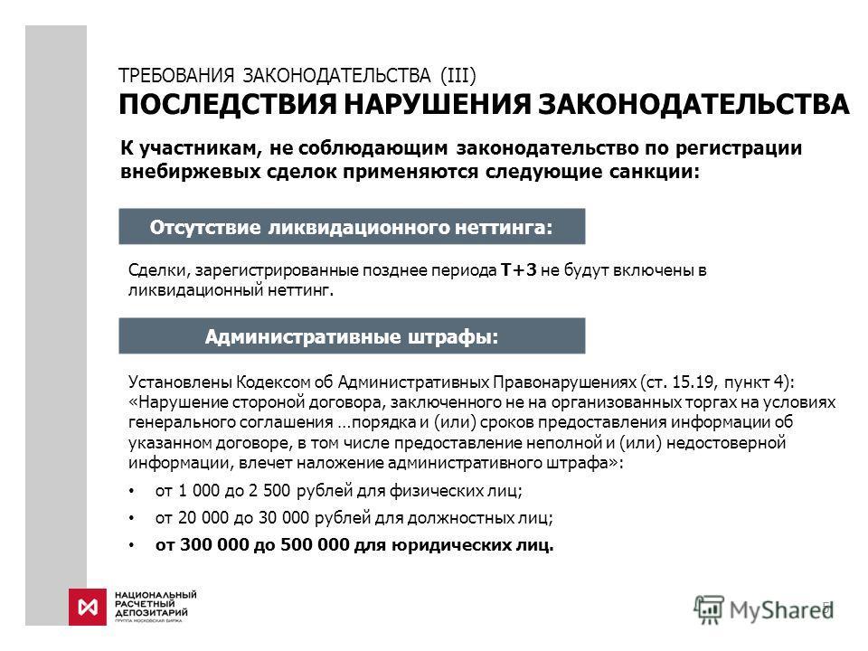5 К участникам, не соблюдающим законодательство по регистрации внебиржевых сделок применяются следующие санкции: Отсутствие ликвидационного неттинга: Сделки, зарегистрированные позднее периода T+3 не будут включены в ликвидационный неттинг. Администр