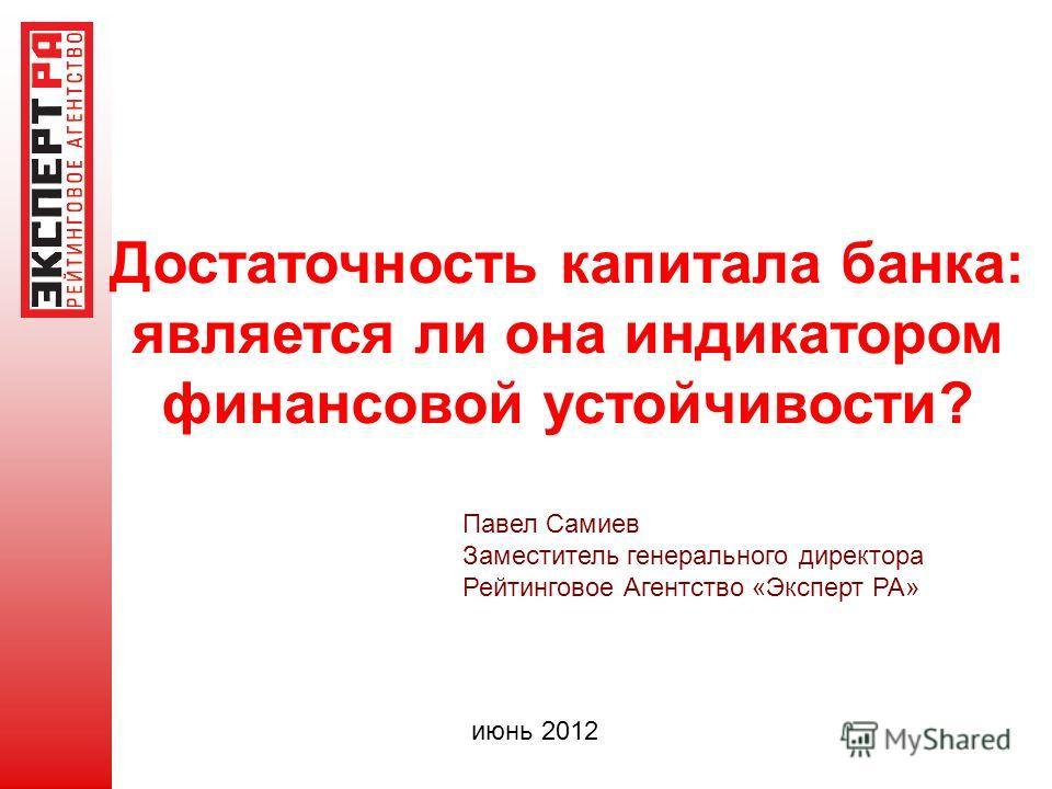 Достаточность капитала банка: является ли она индикатором финансовой устойчивости? Павел Самиев Заместитель генерального директора Рейтинговое Агентство «Эксперт РА» июнь 2012