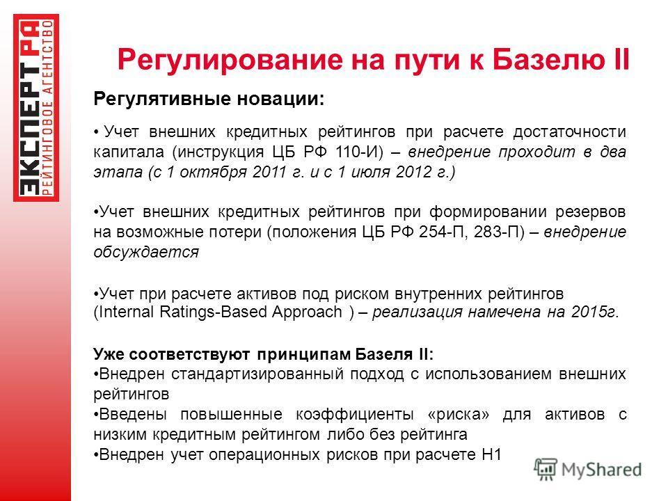 Регулирование на пути к Базелю II Регулятивные новации: Учет внешних кредитных рейтингов при расчете достаточности капитала (инструкция ЦБ РФ 110-И) – внедрение проходит в два этапа (с 1 октября 2011 г. и с 1 июля 2012 г.) Учет внешних кредитных рейт