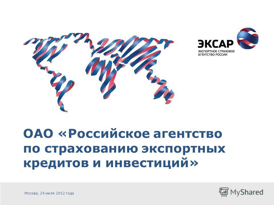 ОАО «Российское агентство по страхованию экспортных кредитов и инвестиций» Москва, 24 июля 2012 года