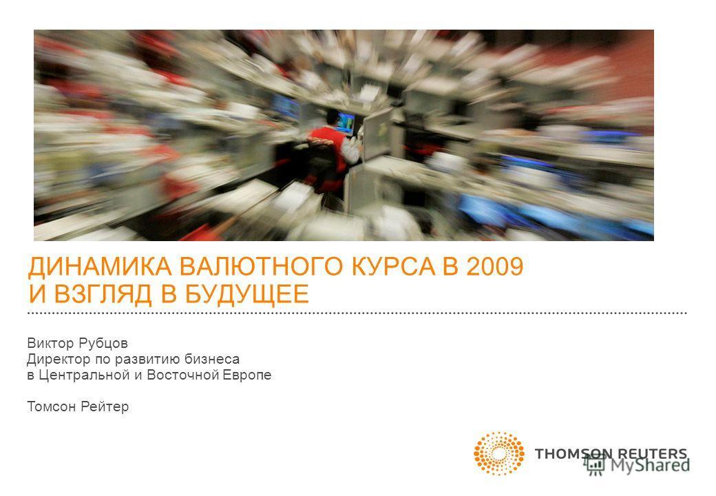 ДИНАМИКА ВАЛЮТНОГО КУРСА В 2009 И ВЗГЛЯД В БУДУЩЕЕ Виктор Рубцов Директор по развитию бизнеса в Центральной и Восточной Европе Томсон Рейтер