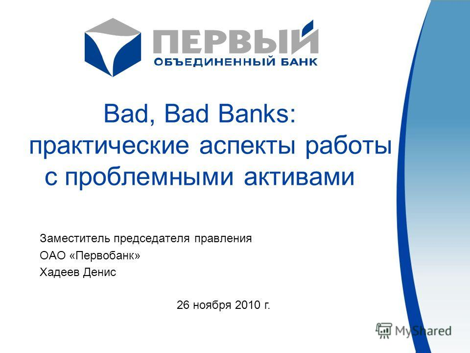 Bad, Bad Banks: практические аспекты работы с проблемными активами Заместитель председателя правления ОАО «Первобанк» Хадеев Денис 26 ноября 2010 г.