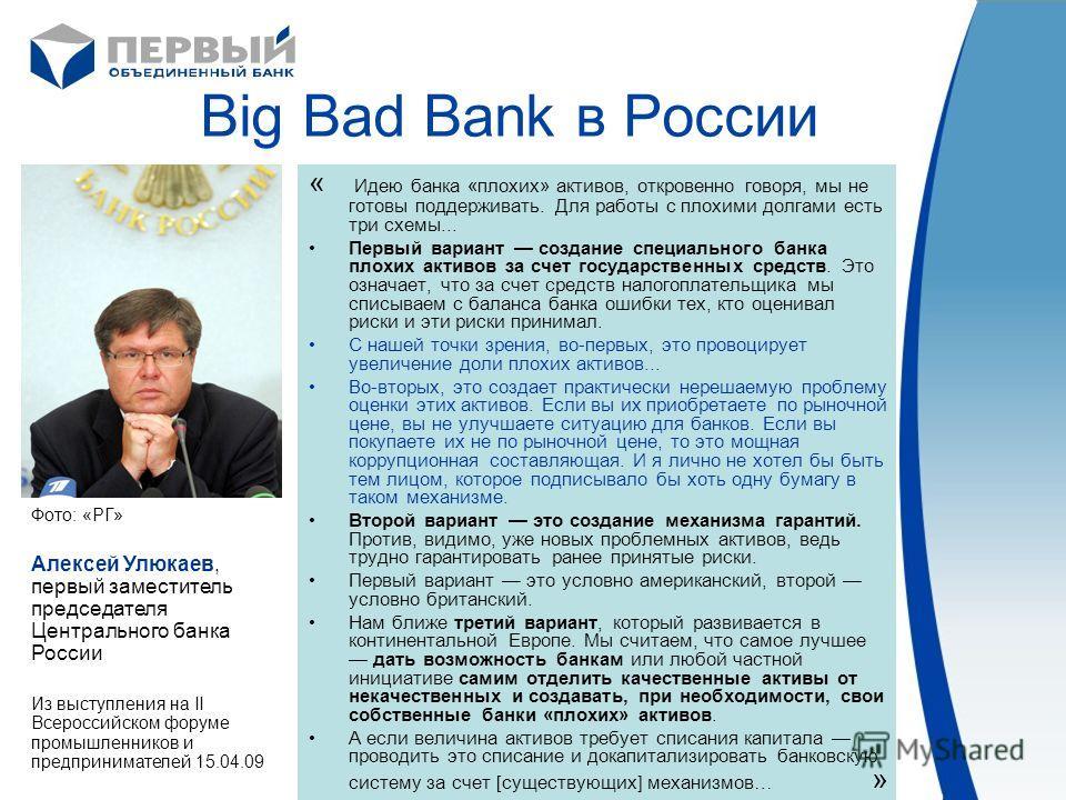 Big Bad Bank в России « Идею банка «плохих» активов, откровенно говоря, мы не готовы поддерживать. Для работы с плохими долгами есть три схемы... Первый вариант создание специального банка плохих активов за счет государственных средств. Это означает,