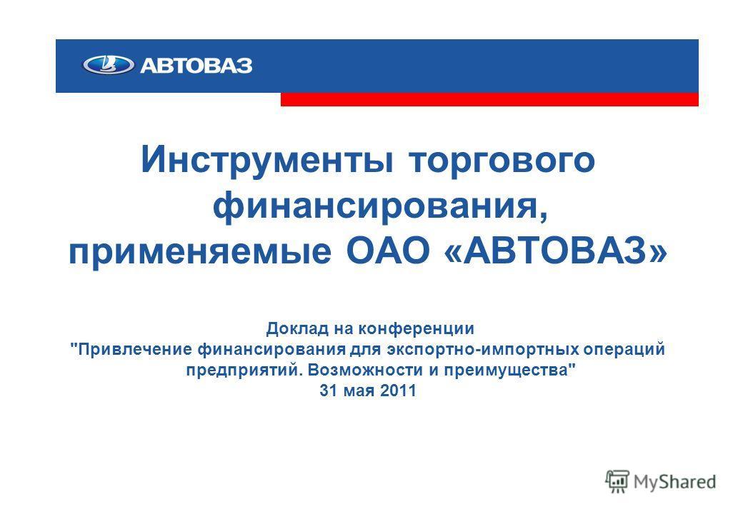 1 Инструменты торгового финансирования, применяемые ОАО «АВТОВАЗ» Доклад на конференции Привлечение финансирования для экспортно-импортных операций предприятий. Возможности и преимущества 31 мая 2011