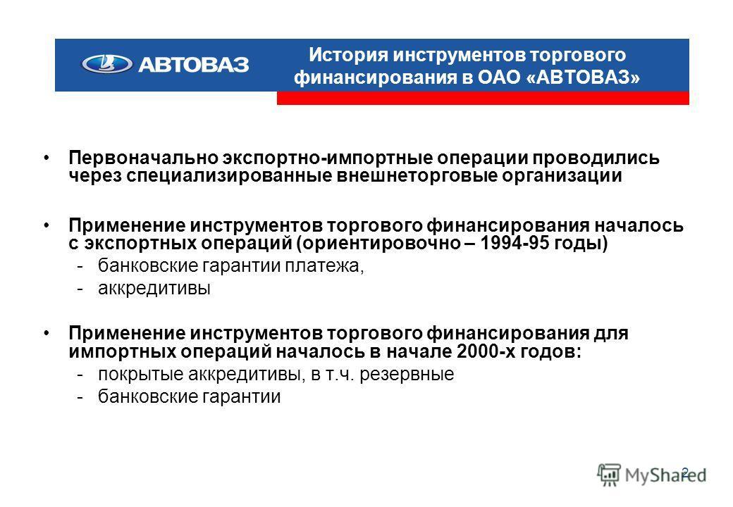 2 История инструментов торгового финансирования в ОАО «АВТОВАЗ» Первоначально экспортно-импортные операции проводились через специализированные внешнеторговые организации Применение инструментов торгового финансирования началось с экспортных операций