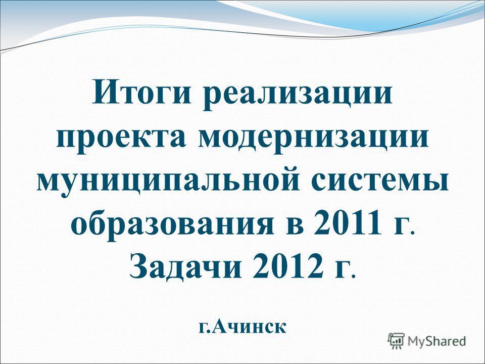 Итоги реализации проекта модернизации муниципальной системы образования в 2011 г. Задачи 2012 г. г.Ачинск