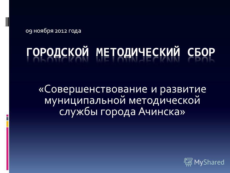 09 ноября 2012 года «Совершенствование и развитие муниципальной методической службы города Ачинска»