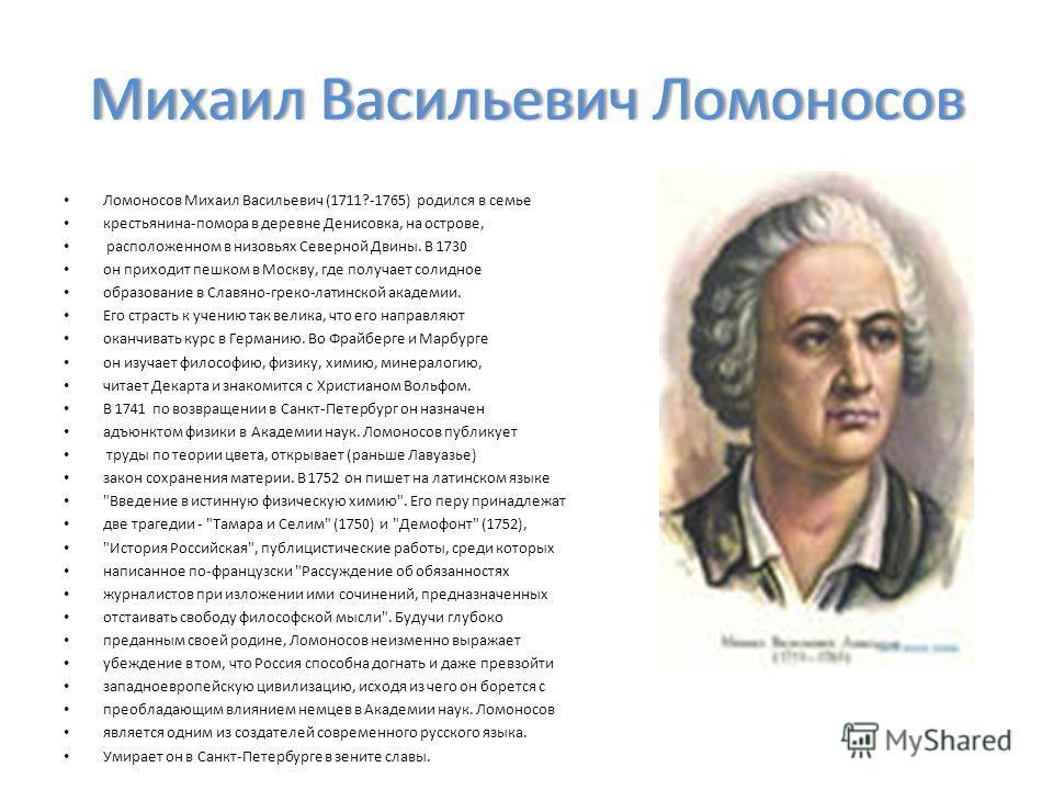 Михаил Васильевич ЛомоносовМихаил Васильевич Ломоносов Ломоносов Михаил Васильевич (1711?-1765) родился в семье крестьянина-помора в деревне Денисовка, на острове, расположенном в низовьях Северной Двины. В 1730 он приходит пешком в Москву, где получ