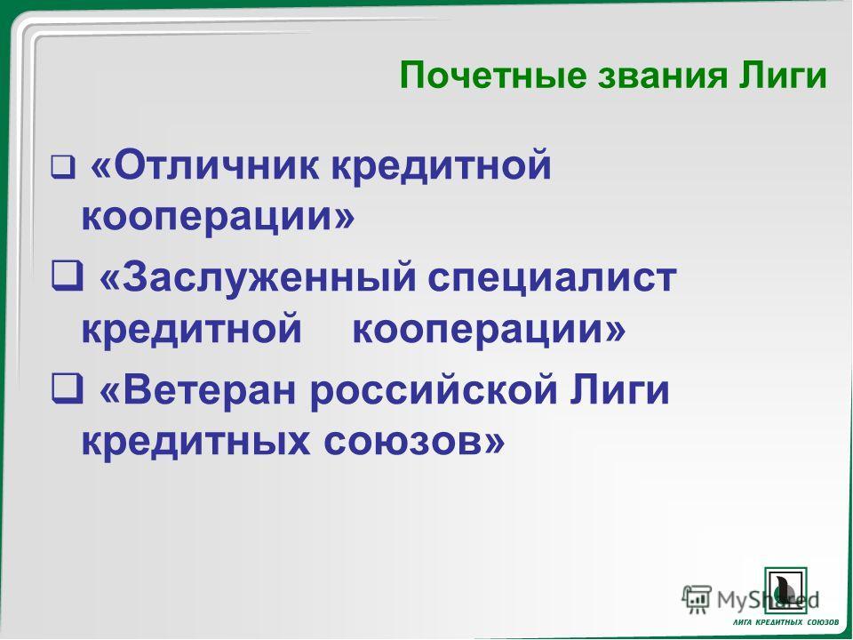 Почетные звания Лиги «Отличник кредитной кооперации» «Заслуженный специалист кредитной кооперации» «Ветеран российской Лиги кредитных союзов»