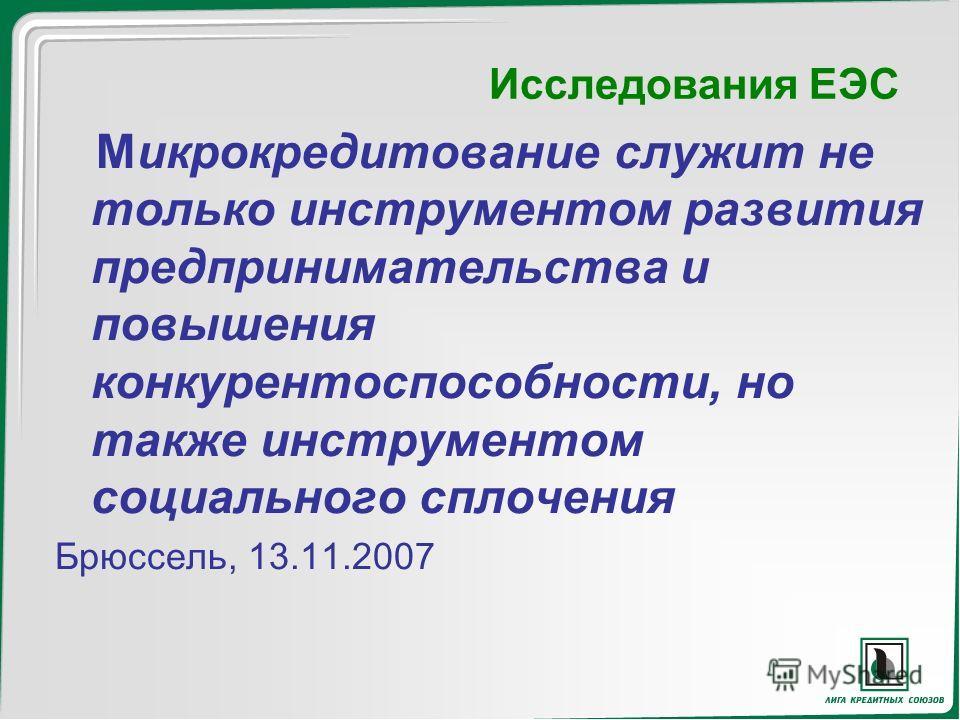 Исследования ЕЭС Микрокредитование служит не только инструментом развития предпринимательства и повышения конкурентоспособности, но также инструментом социального сплочения Брюссель, 13.11.2007