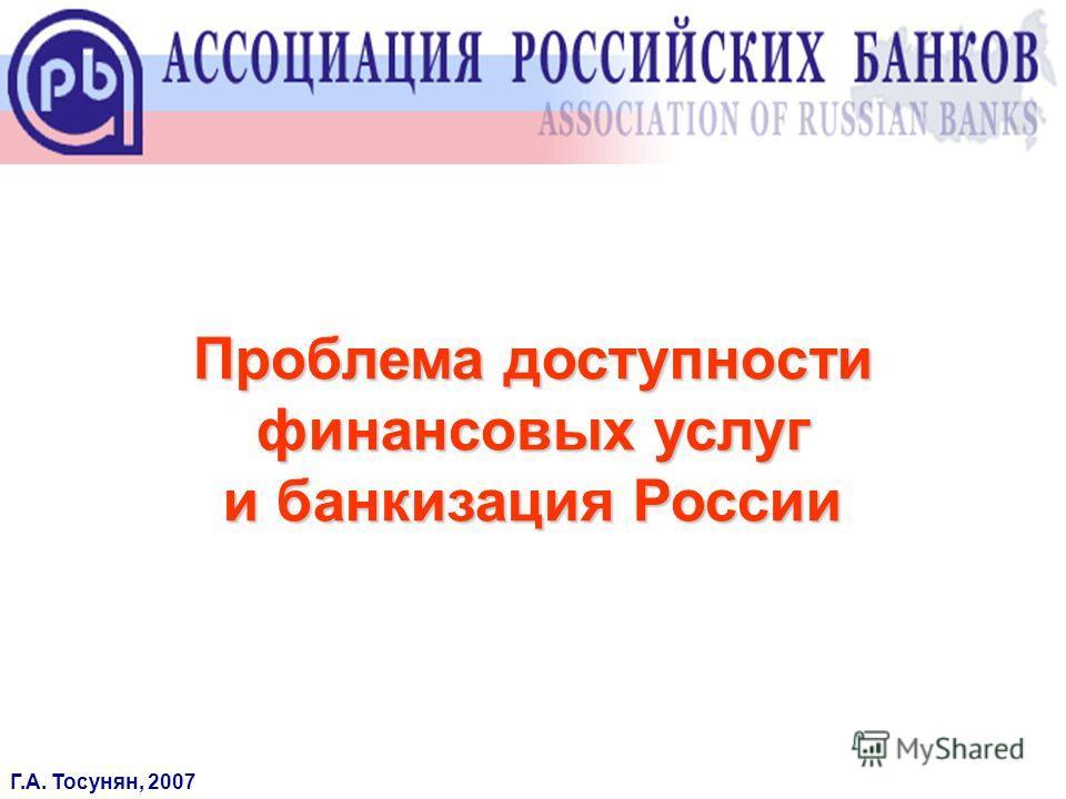 Проблема доступности финансовых услуг и банкизация России Г.А. Тосунян, 2007