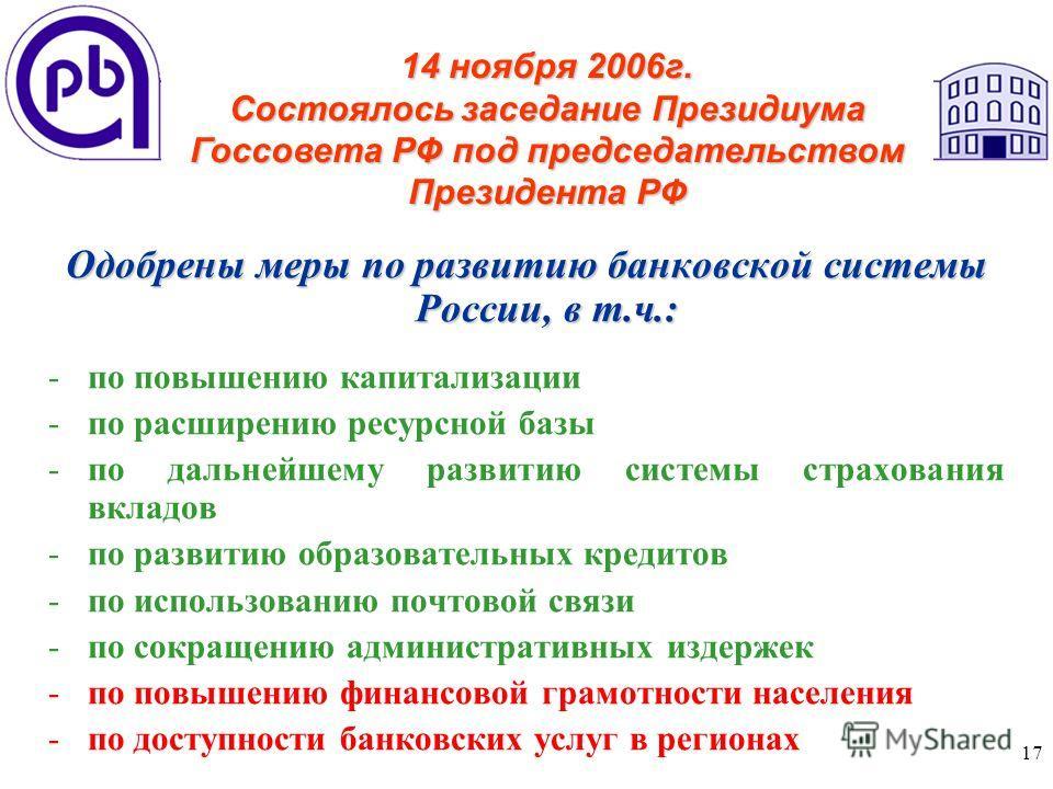 17 Одобрены меры по развитию банковской системы России, в т.ч.: -по повышению капитализации -по расширению ресурсной базы -по дальнейшему развитию системы страхования вкладов -по развитию образовательных кредитов -по использованию почтовой связи -по
