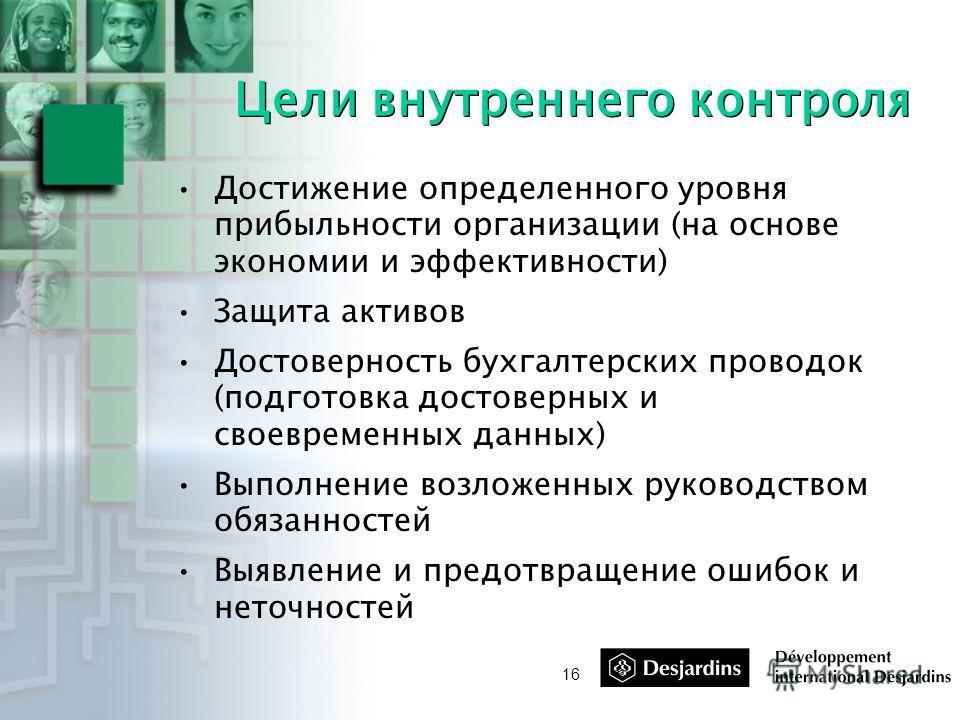 16 Цели внутреннего контроля Достижение определенного уровня прибыльности организации (на основе экономии и эффективности) Защита активов Достоверность бухгалтерских проводок (подготовка достоверных и своевременных данных) Выполнение возложенных руко