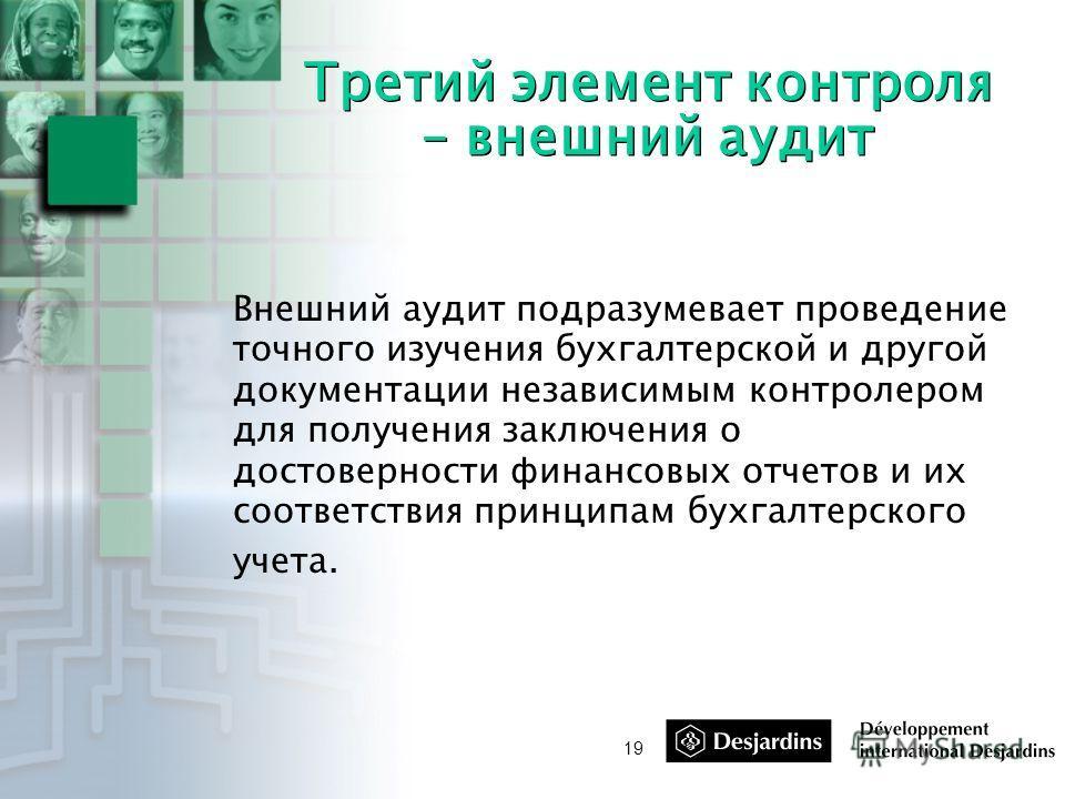 19 Третий элемент контроля – внешний аудит Внешний аудит подразумевает проведение точного изучения бухгалтерской и другой документации независимым контролером для получения заключения о достоверности финансовых отчетов и их соответствия принципам бух