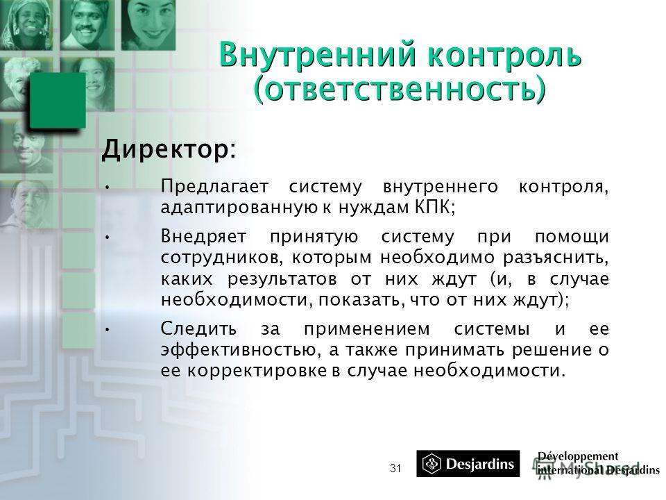 31 Внутренний контроль (ответственность) Директор: Предлагает систему внутреннего контроля, адаптированную к нуждам КПК; Внедряет принятую систему при помощи сотрудников, которым необходимо разъяснить, каких результатов от них ждут (и, в случае необх