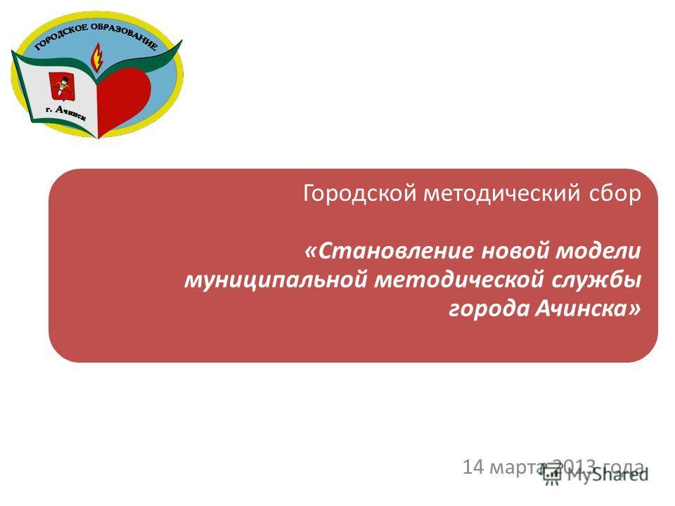 Городской методический сбор «Становление новой модели муниципальной методической службы города Ачинска» 14 марта 2013 года