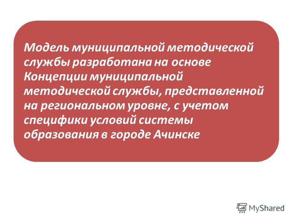 Модель муниципальной методической службы разработана на основе Концепции муниципальной методической службы, представленной на региональном уровне, с учетом специфики условий системы образования в городе Ачинске