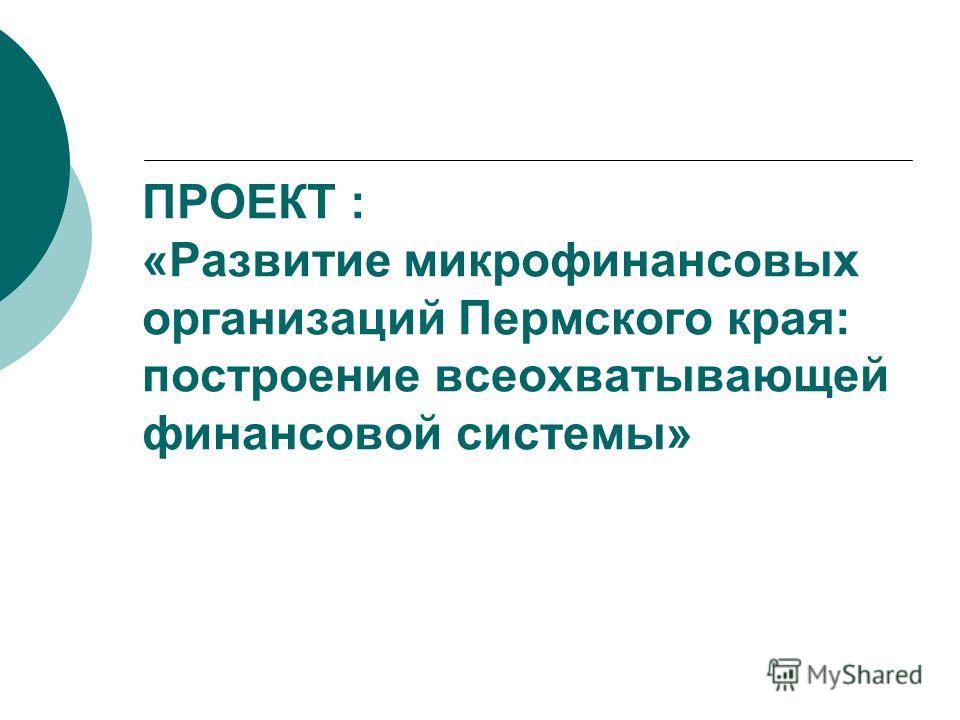 ПРОЕКТ : «Развитие микрофинансовых организаций Пермского края: построение всеохватывающей финансовой системы»