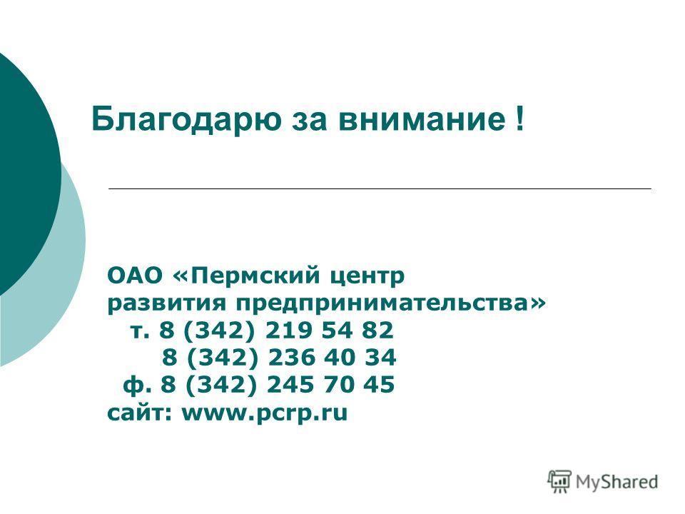 Благодарю за внимание ! ОАО «Пермский центр развития предпринимательства» т. 8 (342) 219 54 82 8 (342) 236 40 34 ф. 8 (342) 245 70 45 сайт: www.pcrp.ru