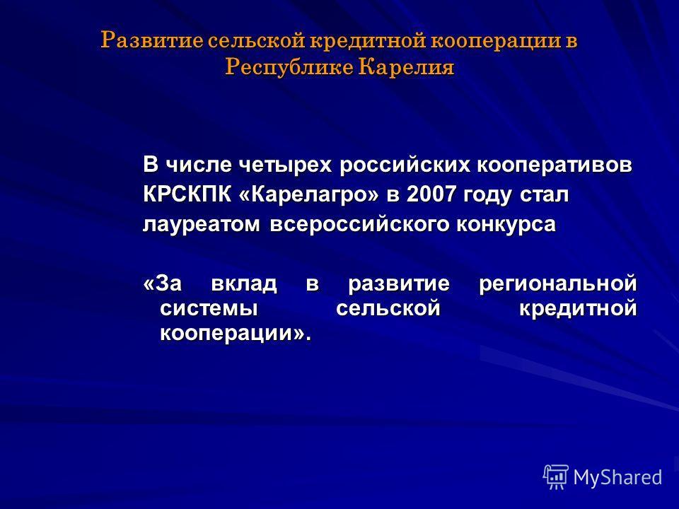 В числе четырех российских кооперативов КРСКПК «Карелагро» в 2007 году стал лауреатом всероссийского конкурса «За вклад в развитие региональной системы сельской кредитной кооперации».