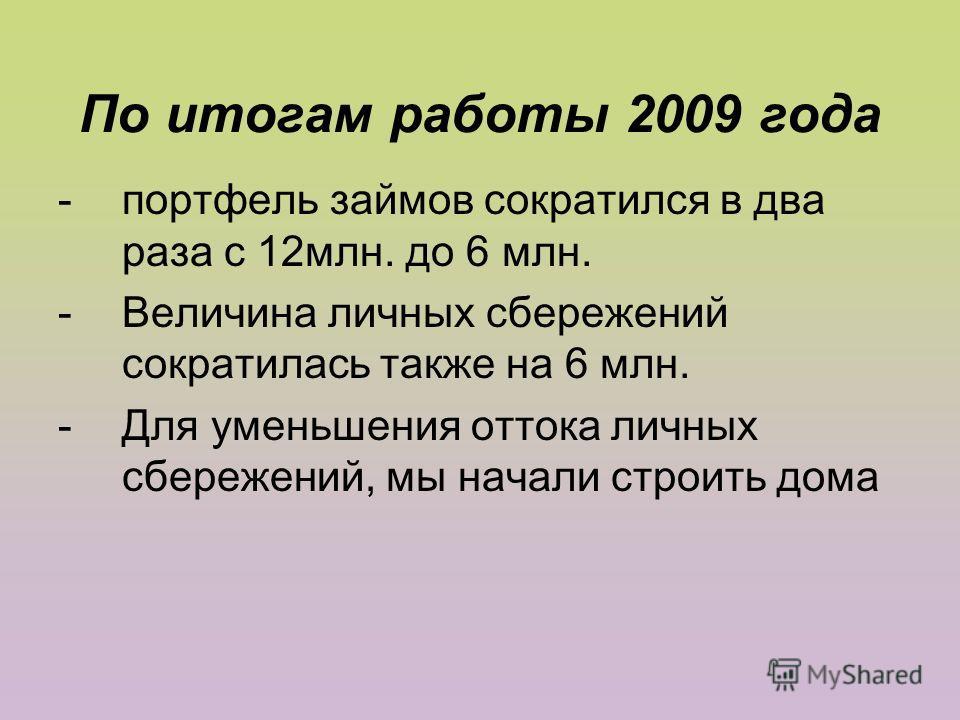 По итогам работы 2009 года -портфель займов сократился в два раза с 12млн. до 6 млн. -Величина личных сбережений сократилась также на 6 млн. -Для уменьшения оттока личных сбережений, мы начали строить дома