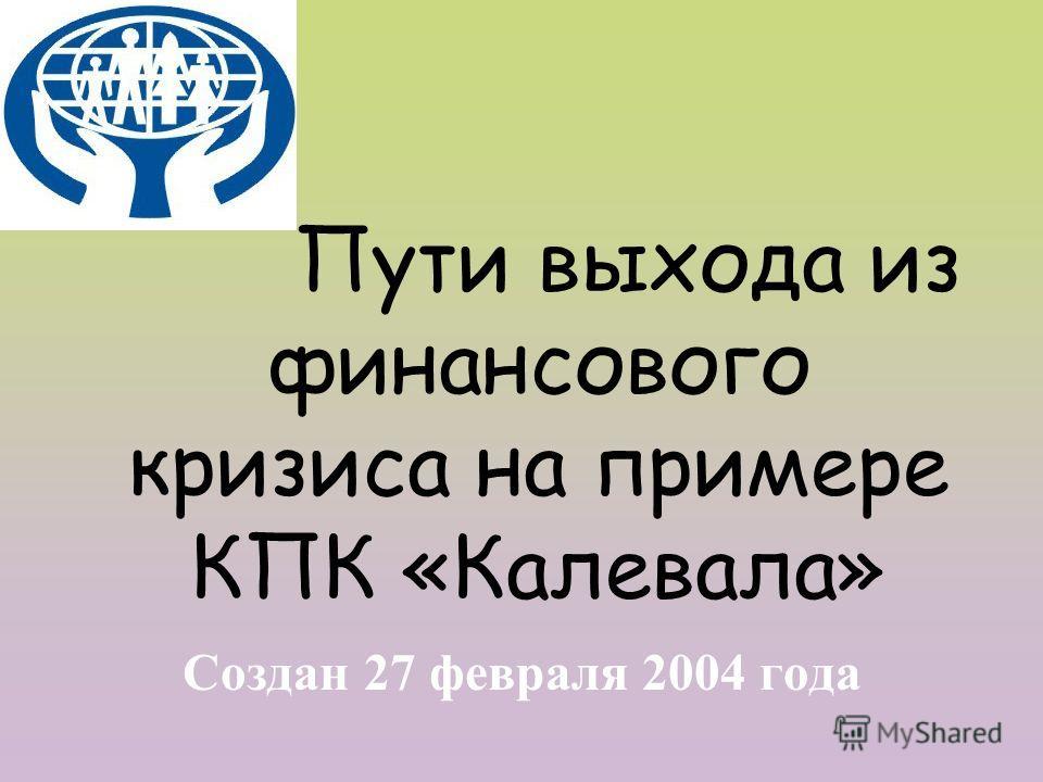Пути выхода из финансового кризиса на примере КПК «Калевала» Создан 27 февраля 2004 года