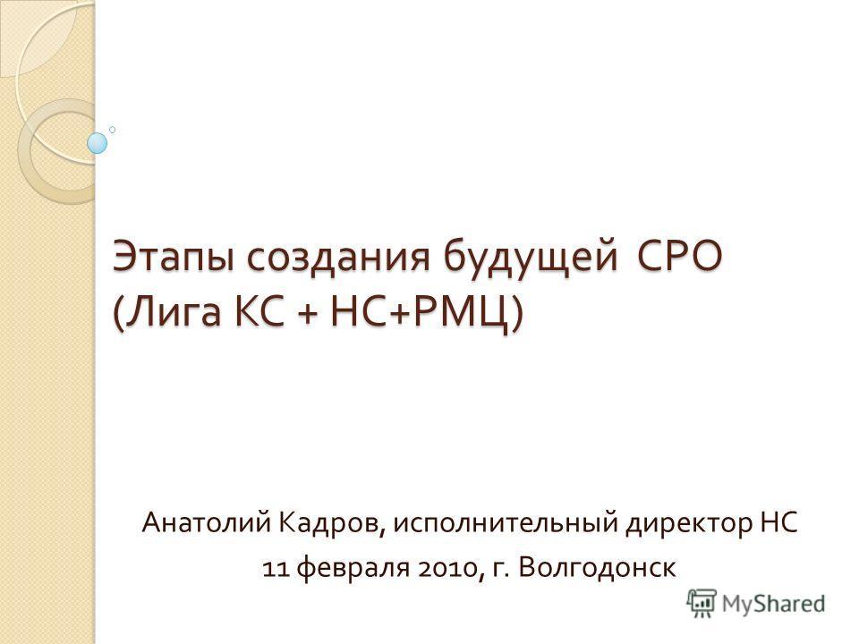 Этапы создания будущей СРО ( Лига КС + НС + РМЦ ) Этапы создания будущей СРО ( Лига КС + НС + РМЦ ) Анатолий Кадров, исполнительный директор НС 11 февраля 2010, г. Волгодонск