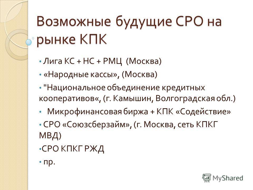 Возможные будущие СРО на рынке КПК Лига КС + НС + РМЦ ( Москва ) « Народные кассы », ( Москва )