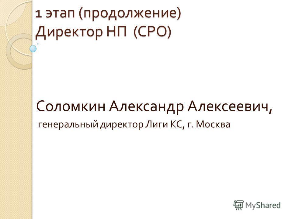 1 этап ( продолжение ) Директор НП ( СРО ) Соломкин Александр Алексеевич, генеральный директор Лиги КС, г. Москва